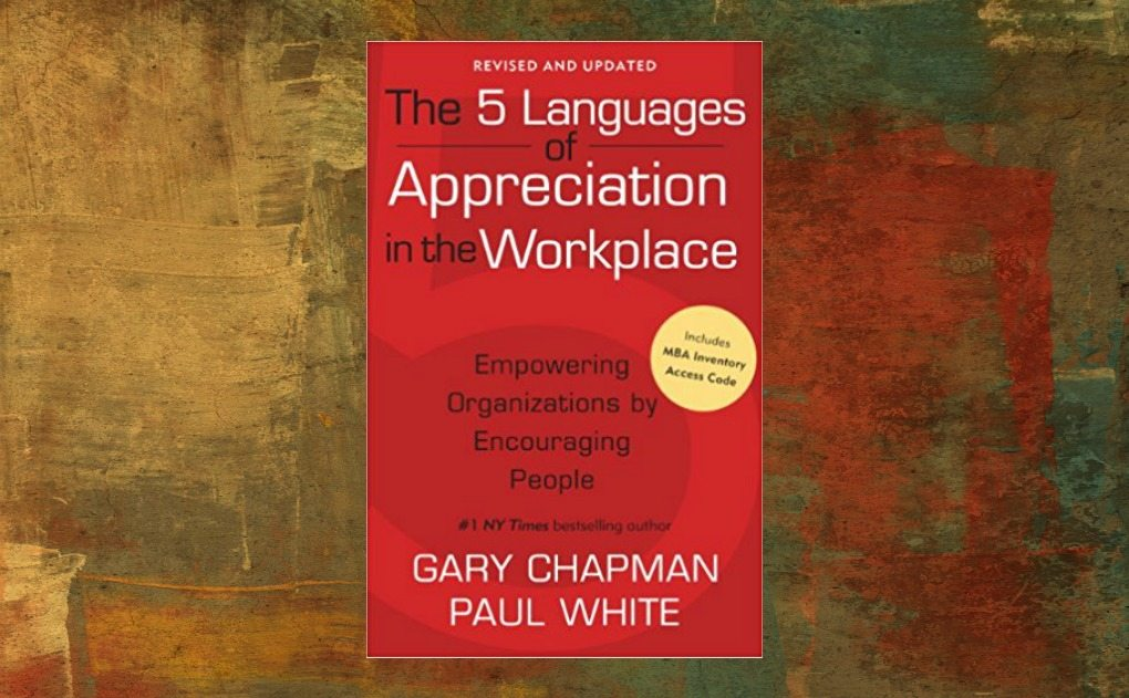 The 5 Languages of Appreciation in the Workplace Empowering Organizations by Encouraging People